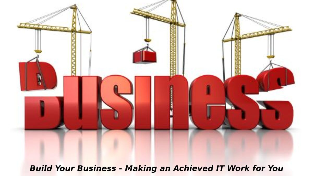 Build Your Business – Making an Achieved IT Work for You