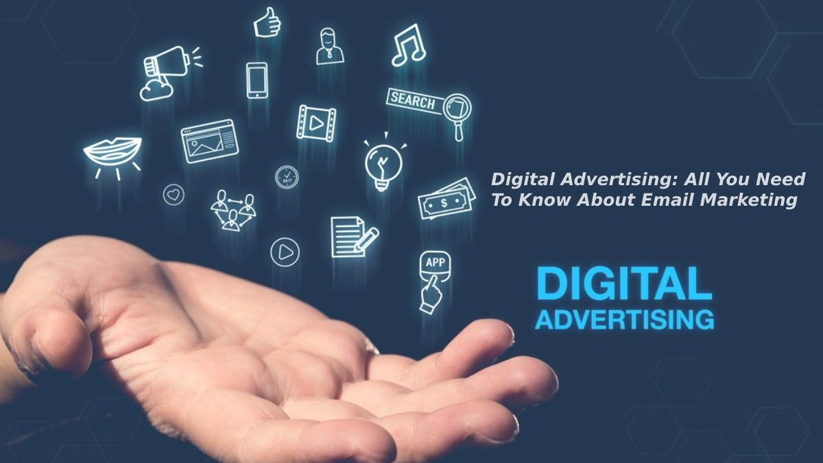 Digital Advertising: All You Need To Know About Email Marketing