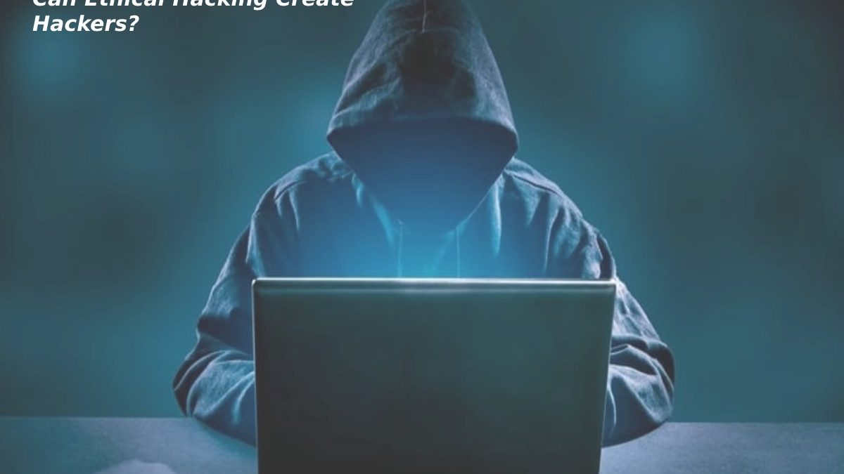 Can Ethical Hacking Create Hackers?