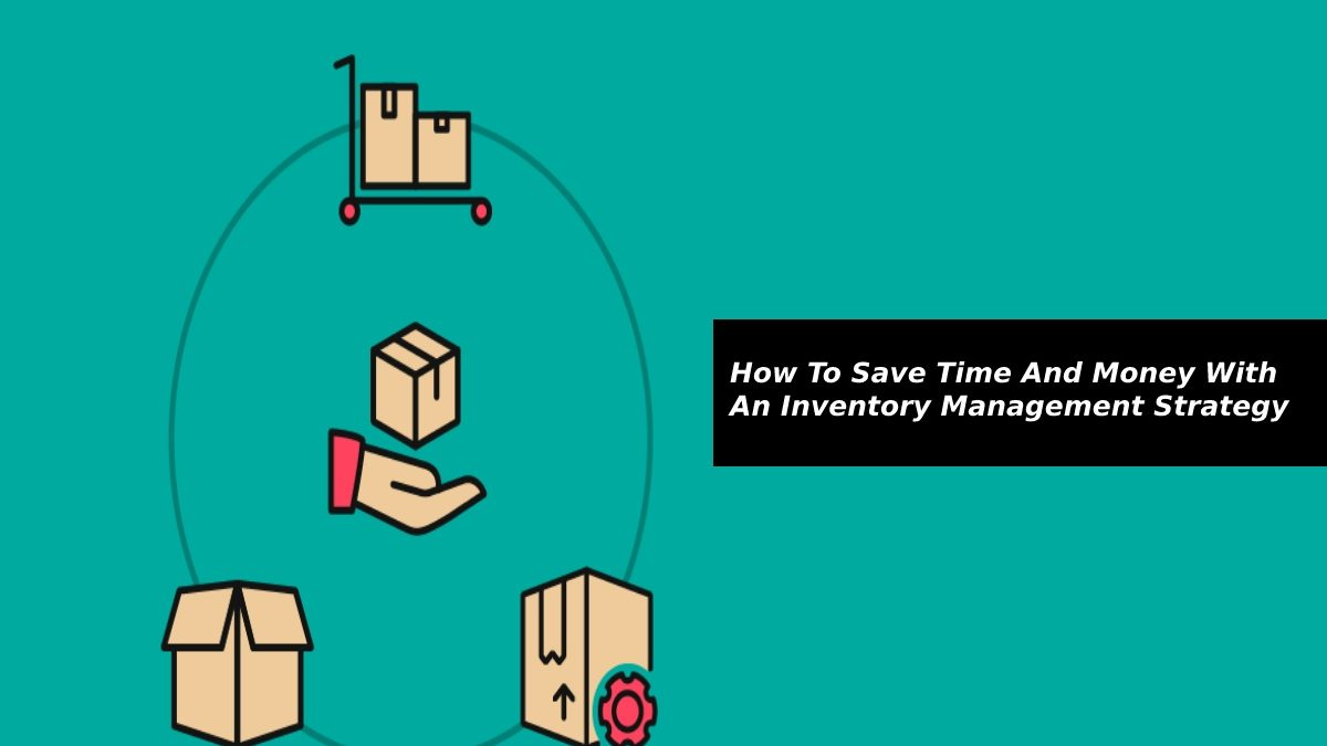 How To Save Time And Money With An Inventory Management Strategy