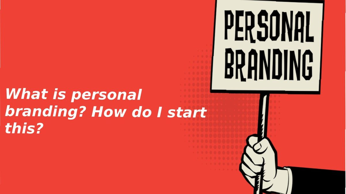 What is personal branding? How do I start this?