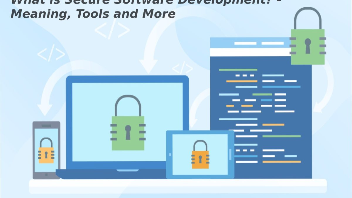 What is Secure Software Development? – Meaning, Tools and More