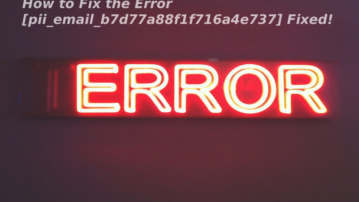 How to Fix the Error [pii_email_b7d77a88f1f716a4e737]Fixed!