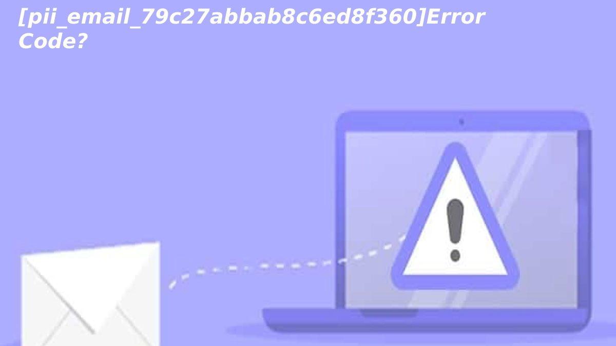 How To Solve [pii_email_79c27abbab8c6ed8f360]Error Code?