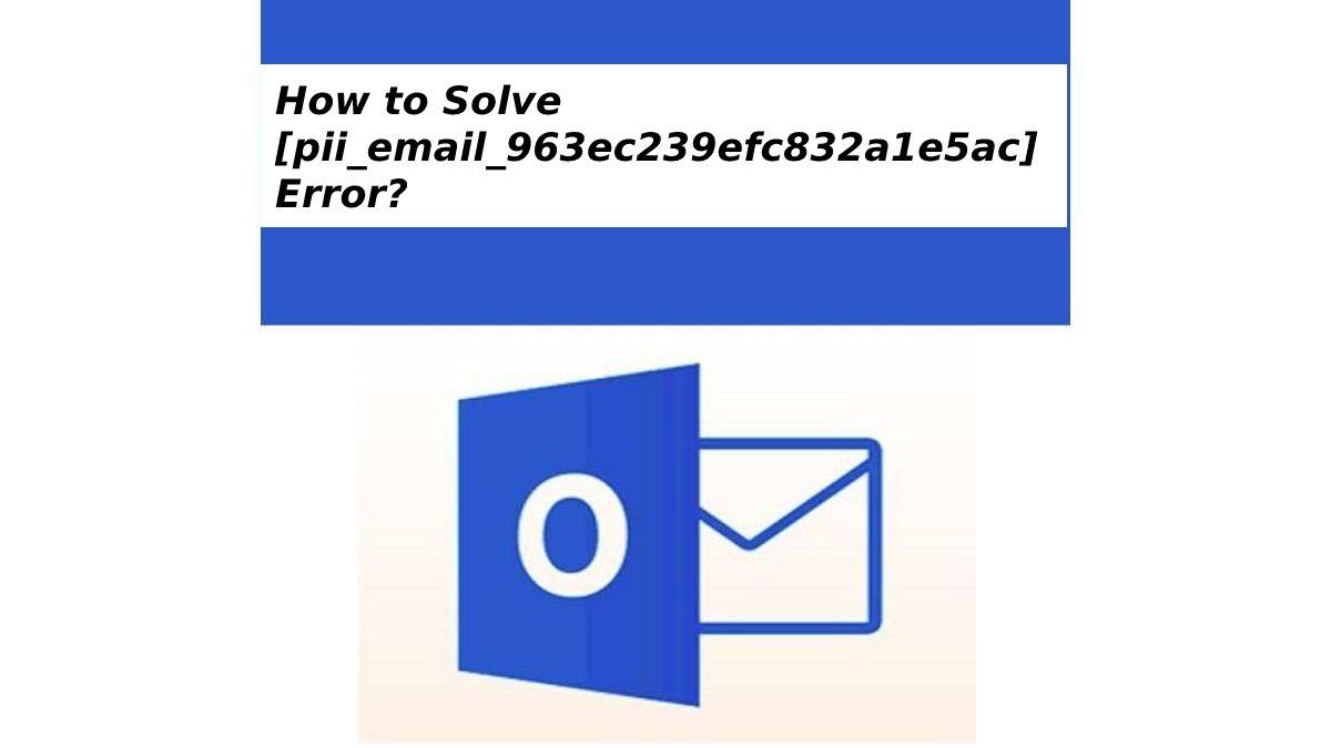 How to Solve[pii_email_963ec239efc832a1e5ac] Error?