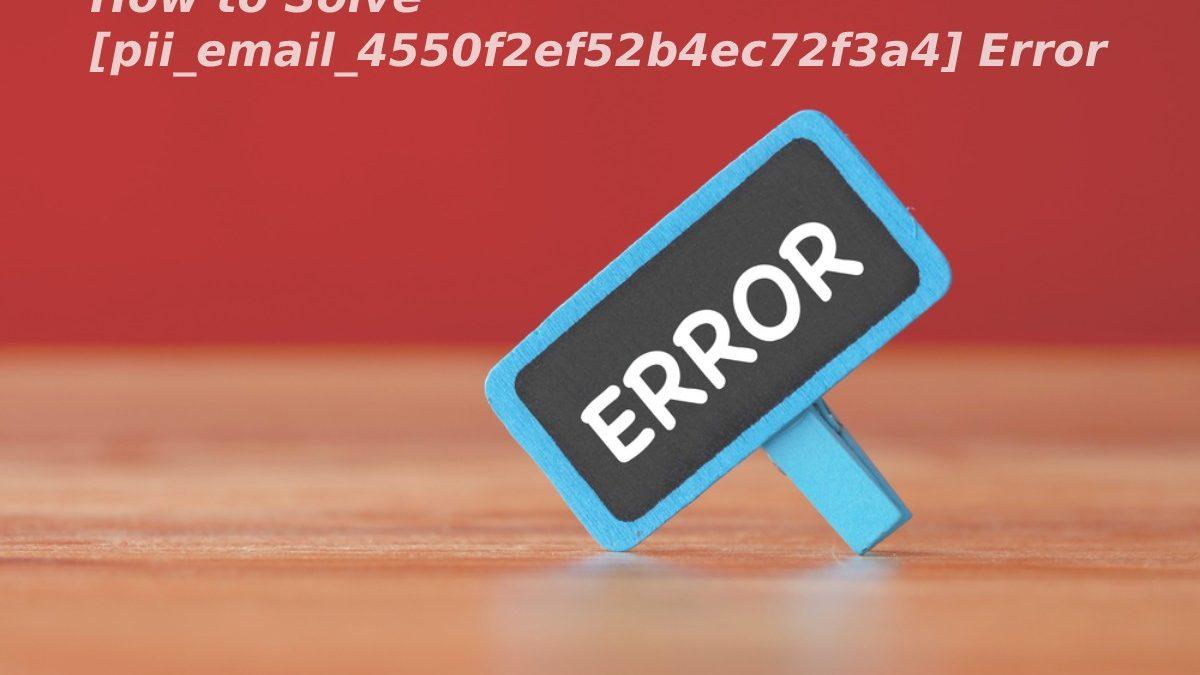 How to Solve [pii_email_4550f2ef52b4ec72f3a4] Error