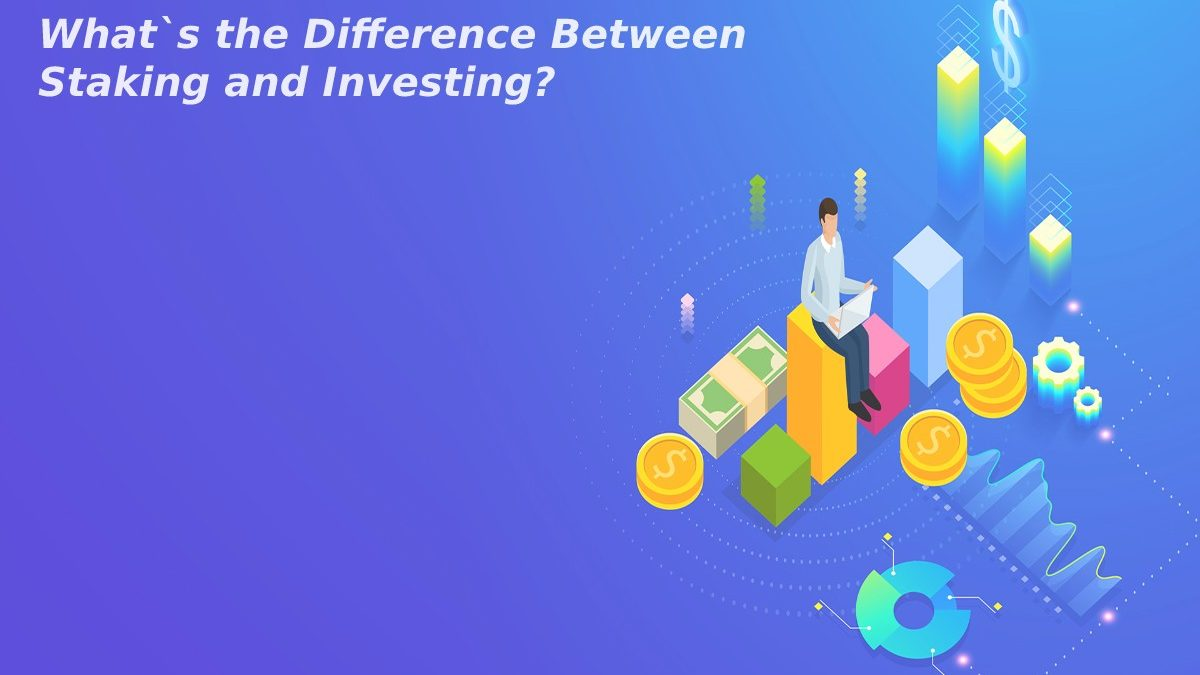 What`s the Difference Between Staking and Investing?