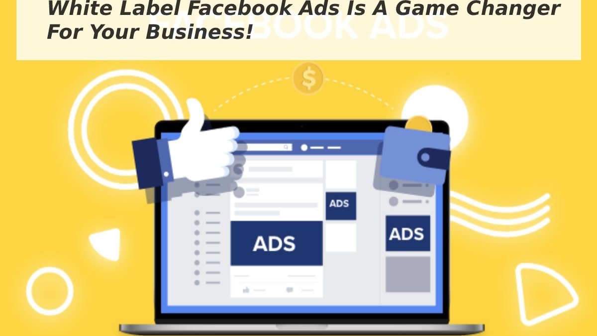 White Label Facebook Ads Is A Game Changer For Your Business!