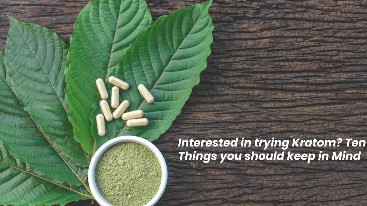 Interested in trying Kratom? Ten Things you should keep in Mind