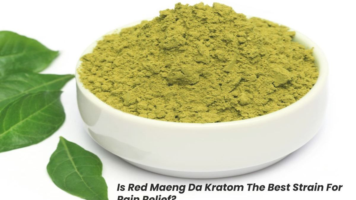 Is Red Maeng Da Kratom The Best Strain For Pain Relief?